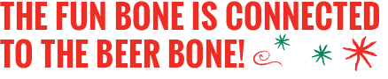The fun bone is connected to the beer bone!